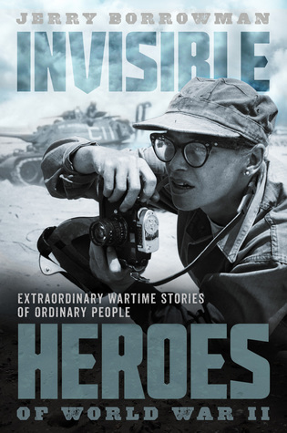 Invisible Heroes of World War II: True Stories That Should Never Be Forgotten