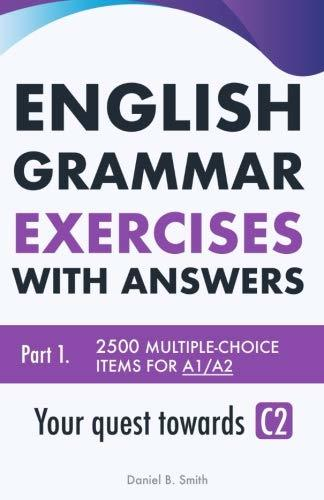 English Grammar Exercises with answers Part 1-Your quest towards C2 (by Daniel B. Smith)