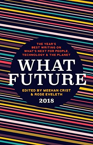 What Future 2018  The Year's Best Writing on What's Next for People, Technology & the Planet (2018, The Unnamed Press)