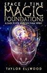Space/Time Magic Foundations: A Guide to How Space/Time Magic Works (How Space Time Magic Works Book 1)