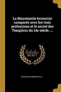 La Ma�onnerie �cossoise Compar�e Avec Les Trois Professions Et Le Secret Des Templiers Du 14e Si�cle. ...