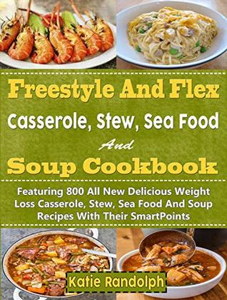 Freestyle And Flex Casserole, Stew, Sea Food And Soup Cookbook For Weight Watchers: Featuring 800 All New Delicious Weight Loss Casserole, Stew, Sea Food And Soup Recipes With Their SmartPoints