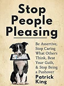 Stop People Pleasing: Be Assertive, Stop Caring What Others Think, Beat Your Guilt, & Stop Being a Pushover