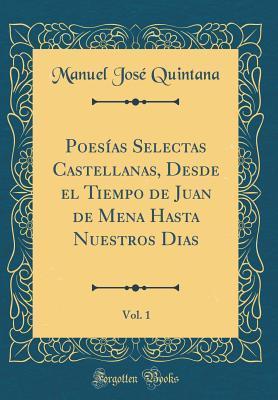 Poes�as Selectas Castellanas, Desde El Tiempo de Juan de Mena Hasta Nuestros Dias, Vol. 1  by  Manuel José Quintana