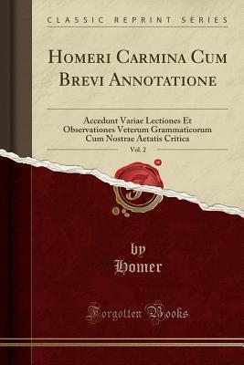Homeri Carmina Cum Brevi Annotatione, Vol. 2: Accedunt Variae Lectiones Et Observationes Veterum Grammaticorum Cum Nostrae Aetatis Critica
