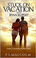 Stuck On Vacation With Ryan Rupert: There's Trouble In Paradise (The Ryan Rupert Series Book 1)