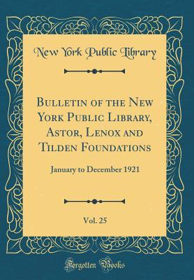 Bulletin of the New York Public Library, Astor, Lenox and Tilden Foundations, Vol. 25: January to December 1921 New York Public Library