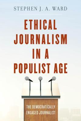 Ethical Journalism in a Populist Age The Democratically Engaged Journalist