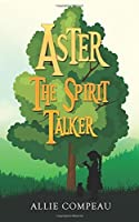 Aster The Spirit Talker: A middle grade fantasy (The Aster Books) (Volume 1)