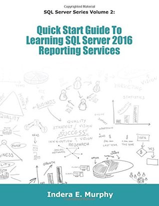Quick Start Guide To Learning SQL Server 2016 Reporting