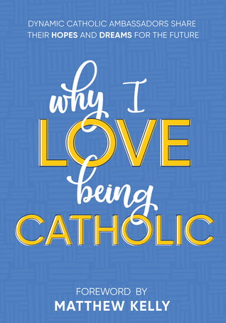 Why I Love Being Catholic: Dynamic Catholic Ambassadors Share Their Hopes and Dreams for the Future