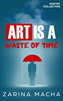 Art is a Waste of Time: Poetry Collection