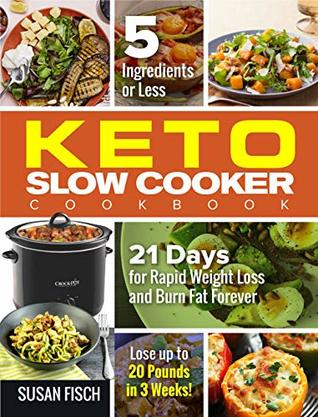 5-Ingredients or Less Keto Slow Cooker Cookbook : 21 Day for Rapid Weight Loss and Burn Fat Forever- Lose up to 20 Pounds in 3 Weeks
