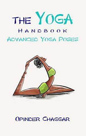 The Yoga Handbook Advanced Yoga Poses Advanced Poses For Stress Relief Flexibility Strength Posture And Healing With Meditation By Opinder Chaggar
