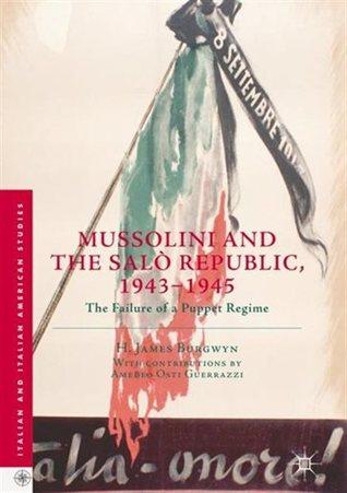 Mussolini and the Salò Republic, 1943–1945: The Failure of a Puppet Regime James Burgwyn