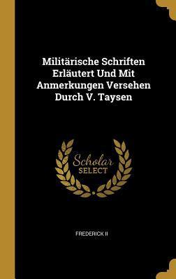 Milit�rische Schriften Erl�utert Und Mit Anmerkungen Versehen Durch V. Taysen  by  Frederick II