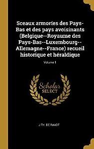 Sceaux Armor�es Des Pays-Bas Et Des Pays Avoisinants (Belgique--Royaume Des Pays-Bas--Luxembourg--Allemagne--France) Recueil Historique Et H�raldique; Volume 1