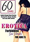 Erotica Forbidden Stories for Adults: 60 Books (Explicit Rough Short Stories: Cheating Wife, Menage, Discipline, Interracial, MMF, and More Book 1)
