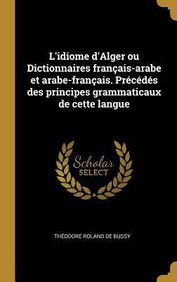 L'Idiome d'Alger Ou Dictionnaires Fran�ais-Arabe Et Arabe-Fran�ais. Pr�c�d�s Des Principes Grammaticaux de Cette Langue