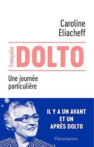 Françoise Dolto - Une journée particulière (BIOGRAPHIES)