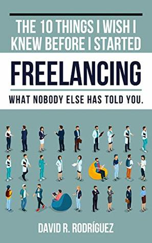 The 10 Things I Wish I Knew Before I Started Freelancing: What Nobody Else has Told You