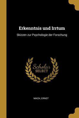 Erkenntnis Und Irrtum: Skizzen Zur Psychologie Der Forschung Mach Ernst