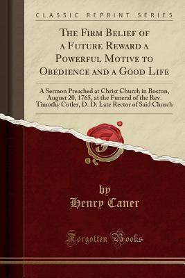 The Firm Belief of a Future Reward a Powerful Motive to Obedience and a Good Life: A Sermon Preached at Christ Church in Boston, August 20, 1765, at the Funeral of the Rev. Timothy Cutler, D. D. Late Rector of Said Church (Classic Reprint)