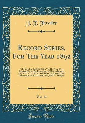 Record Series, for the Year 1892, Vol. 13: The Coucher Book of Selby, Vol. II., from the Original Ms. in the Possession of Thomas Brooke, Esq. F. S. A., to Which Is Prefixed an Architectural Description of the Church, Etc., by C. C. Hodges