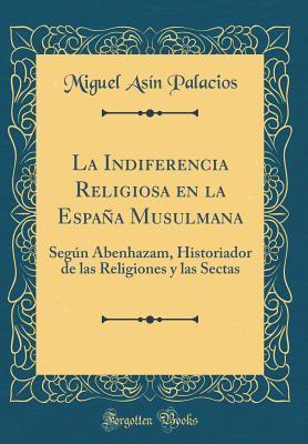 La Indiferencia Religiosa En La Espa�a Musulmana: Seg�n Abenhazam, Historiador de Las Religiones Y Las Sectas  by  Miguel Asín Palacios