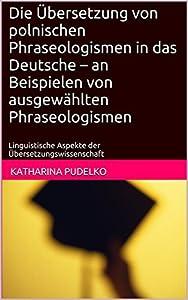 Die Übersetzung von polnischen Phraseologismen in das Deutsche – an Beispielen von ausgewählten Phraseologismen: Linguistische Aspekte der Übersetzungswissenschaft