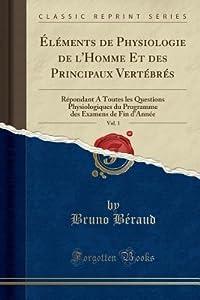 �l�ments de Physiologie de l'Homme Et Des Principaux Vert�br�s, Vol. 1: R�pondant a Toutes Les Questions Physiologiques Du Programme Des Examens de Fin d'Ann�e