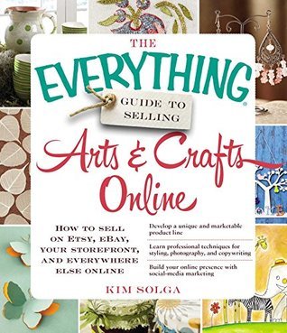 The Everything Guide to Selling Arts & Crafts Online: How to sell on Etsy, eBay, your storefront, and everywhere else online (Everything®)