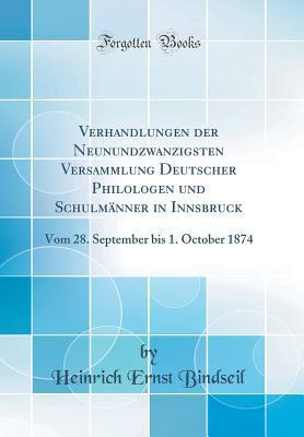 Verhandlungen Der Neunundzwanzigsten Versammlung Deutscher Philologen Und Schulm�nner in Innsbruck: Vom 28. September Bis 1. October 1874 Heinrich Ernst Bindseil