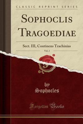 Sophoclis Tragoediae, Vol. 2: Sect. III, Continens Trachinias (Classic Reprint)