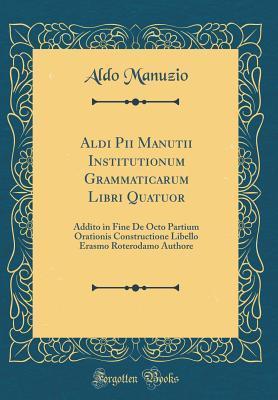 Aldi Pii Manutii Institutionum Grammaticarum Libri Quatuor: Addito in Fine de Octo Partium Orationis Constructione Libello Erasmo Roterodamo Authore  by  Aldo Manuzio