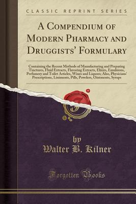 A Compendium of Modern Pharmacy and Druggists' Formulary: Containing the Recent Methods of Manufacturing and Preparing Tinctures, Fluid Extracts, Flavoring Extracts, Elixirs, Emulsions, Perfumery and Toilet Articles, Wines and Liquors; Also, Physicians' P