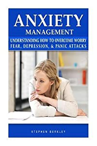 Anxiety Management: Understanding How to Overcome Worry Fear, Depression, & Panic Attacks