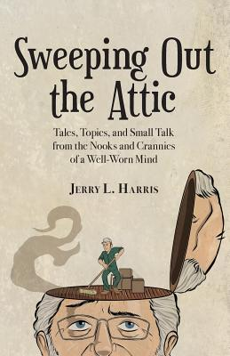 Sweeping Out the Attic: Tales, Topics, and Small Talk from the Nooks and Crannies of a Well-Worn Mind