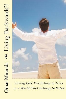 Living Backwards?!: Living Like You Belong to Jesus in a World That Belongs to Satan  by  Omar Miranda
