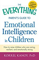 The Everything Parent's Guide to Emotional Intelligence in Children: How to Raise Children Who Are Caring, Resilient, and Emotionally Strong (Everything)