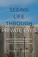 Seeing Life Through Private Eyes: Secrets from America's Top Investigator to Living Safer, Smarter, and Saner
