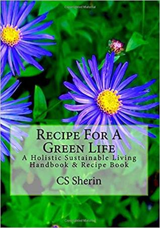 Recipe For A Green Life: A Holistic Sustainable Living Handbook & Recipe Book