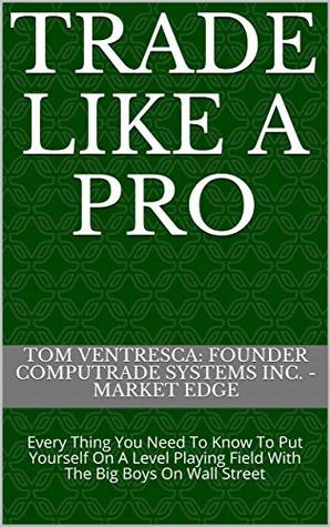 Trade Like A Pro: Every Thing You Need To Know To Put Yourself On A Level Playing Field With The Big Boys On Wall Street