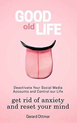 Good Old Life: Deactivate Your Social Media Accounts To Get The Control Of Your Life, Get Rid of Anxiety And Reset Your Mind (Instagram, Facebook, Twitter, ... Living, Isolation, Focus, Meditation)