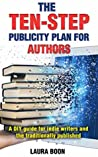The Ten-Step Publicity Plan for Authors: A DIY guide for indie writers and the traditionally published