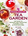 Growing Your Own Tea Garden: The Guide to Growing and Harvesting Flavorful Teas in Your Backyard