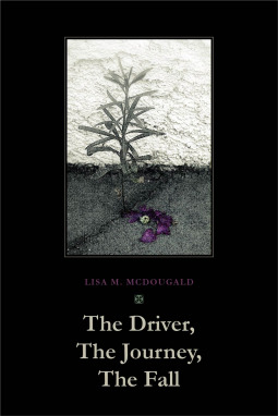 The Driver, The Journey, The Fall by Lisa M. McDougald