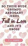So These Rude Grumpy Arrogant Jerks Fall in Love and it's Gross by T.J. Land
