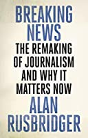 Breaking News: The Remaking of Journalism and Why It Matters Now