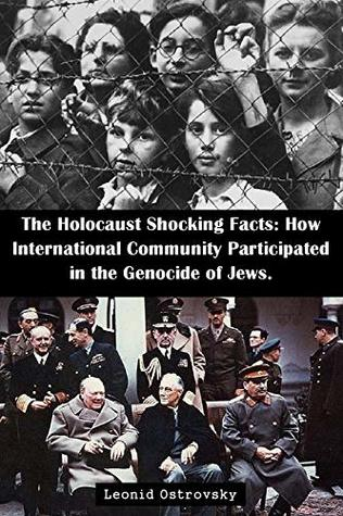 The Holocaust Shocking Facts: How International Community Participated in the Genocide of Jews.: Unknown facts about Collaboration between USA and UK companies, ... Sweden and Switzerland banks and German